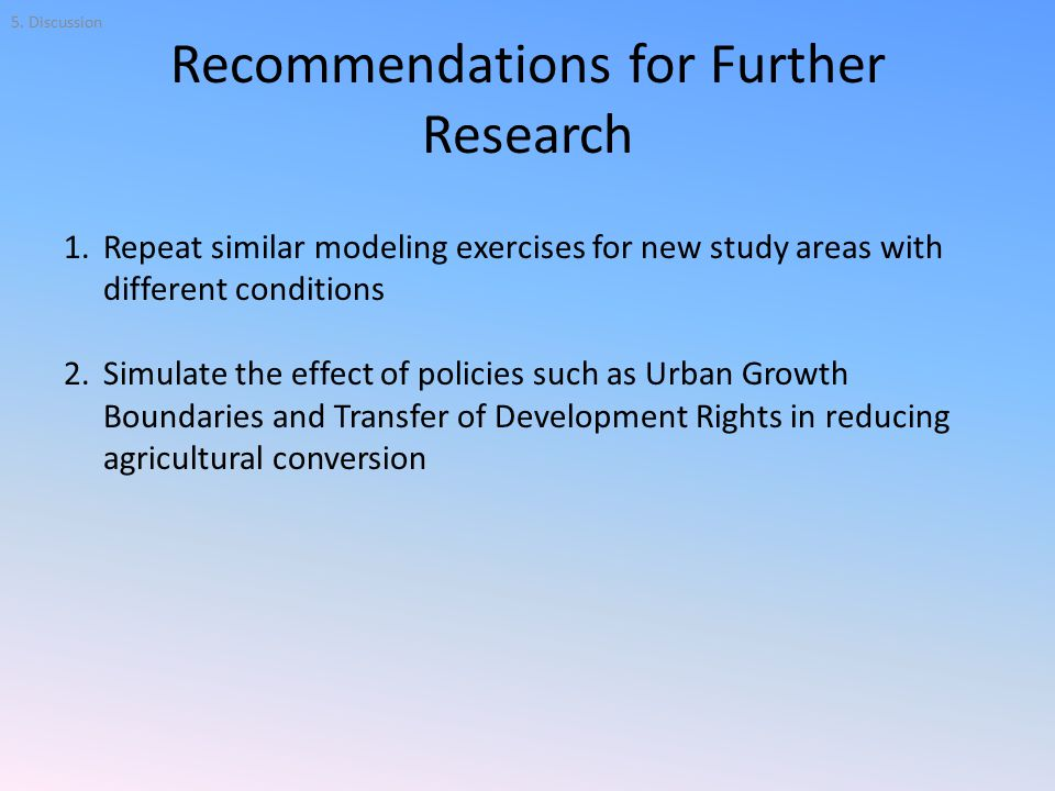 Recommendations for Further Research 1.Repeat similar modeling exercises for new study areas with different conditions 2.Simulate the effect of policies such as Urban Growth Boundaries and Transfer of Development Rights in reducing agricultural conversion 5.