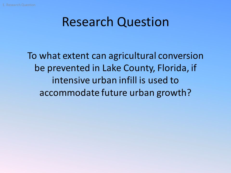 Research Question To what extent can agricultural conversion be prevented in Lake County, Florida, if intensive urban infill is used to accommodate future urban growth.