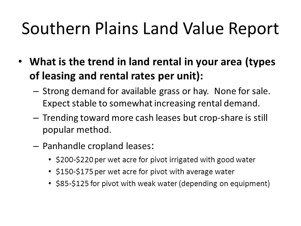 Southern Plains Land Value Report What is the trend in land rental in your area (types of leasing and rental rates per unit): – Strong demand for avai