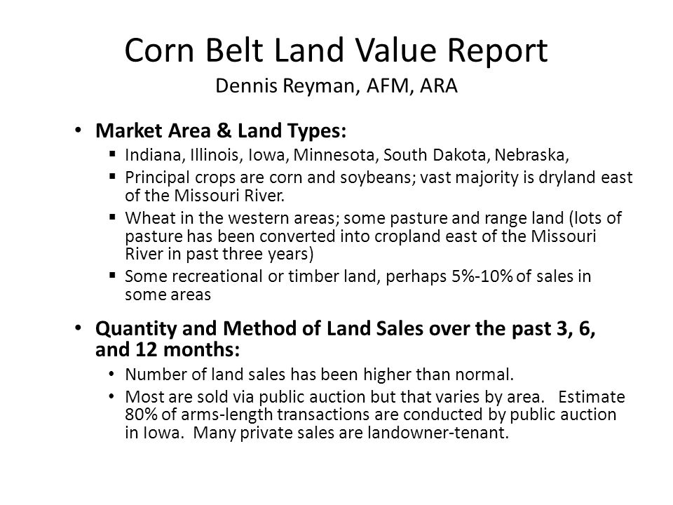 Corn Belt Land Value Report Dennis Reyman, AFM, ARA Market Area & Land Types:  Indiana, Illinois, Iowa, Minnesota, South Dakota, Nebraska,  Principal crops are corn and soybeans; vast majority is dryland east of the Missouri River.