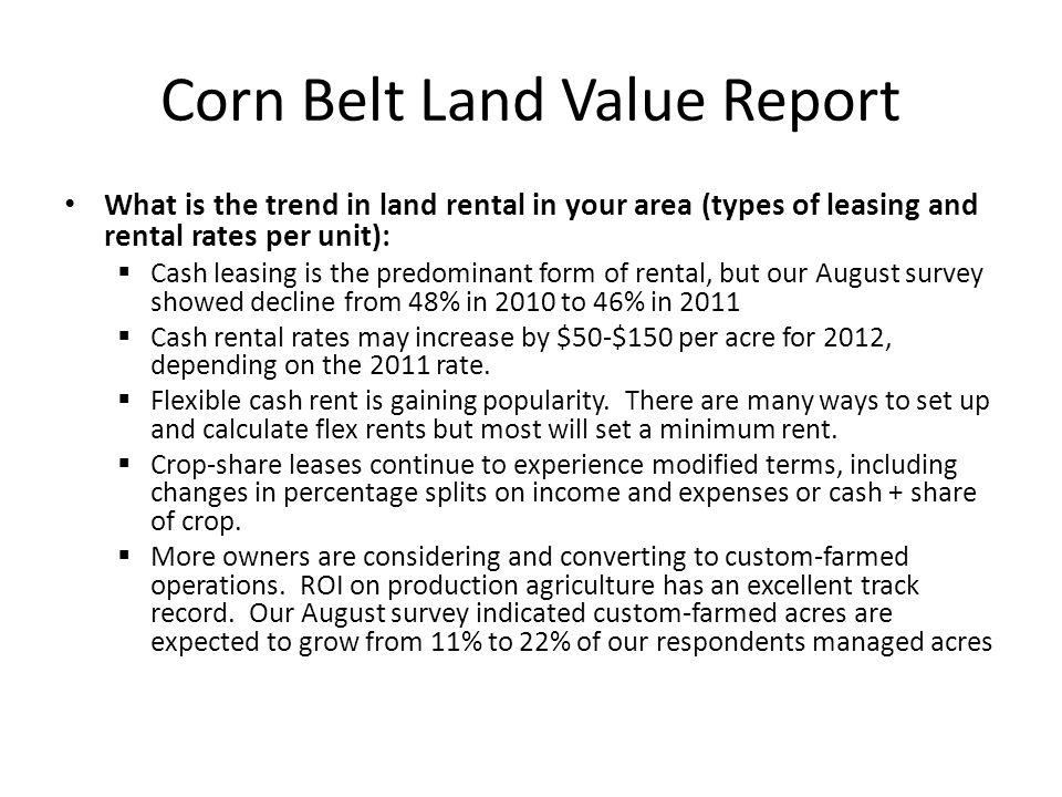 Corn Belt Land Value Report What is the trend in land rental in your area (types of leasing and rental rates per unit):  Cash leasing is the predominant form of rental, but our August survey showed decline from 48% in 2010 to 46% in 2011  Cash rental rates may increase by $50-$150 per acre for 2012, depending on the 2011 rate.