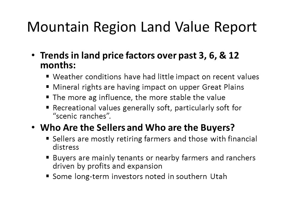 Mountain Region Land Value Report Trends in land price factors over past 3, 6, & 12 months:  Weather conditions have had little impact on recent values  Mineral rights are having impact on upper Great Plains  The more ag influence, the more stable the value  Recreational values generally soft, particularly soft for scenic ranches .