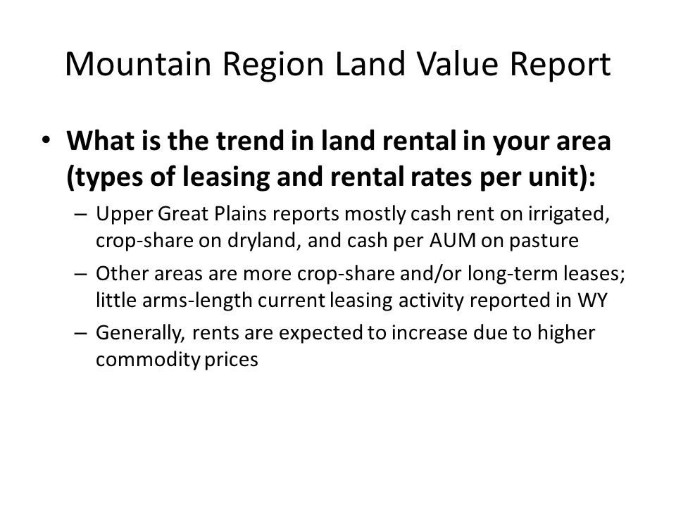 Mountain Region Land Value Report What is the trend in land rental in your area (types of leasing and rental rates per unit): – Upper Great Plains reports mostly cash rent on irrigated, crop-share on dryland, and cash per AUM on pasture – Other areas are more crop-share and/or long-term leases; little arms-length current leasing activity reported in WY – Generally, rents are expected to increase due to higher commodity prices