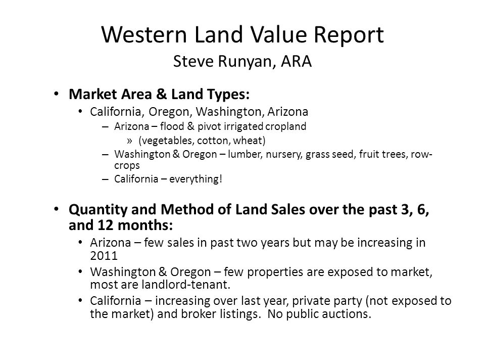 Western Land Value Report Steve Runyan, ARA Market Area & Land Types: California, Oregon, Washington, Arizona – Arizona – flood & pivot irrigated cropland » (vegetables, cotton, wheat) – Washington & Oregon – lumber, nursery, grass seed, fruit trees, row- crops – California – everything.