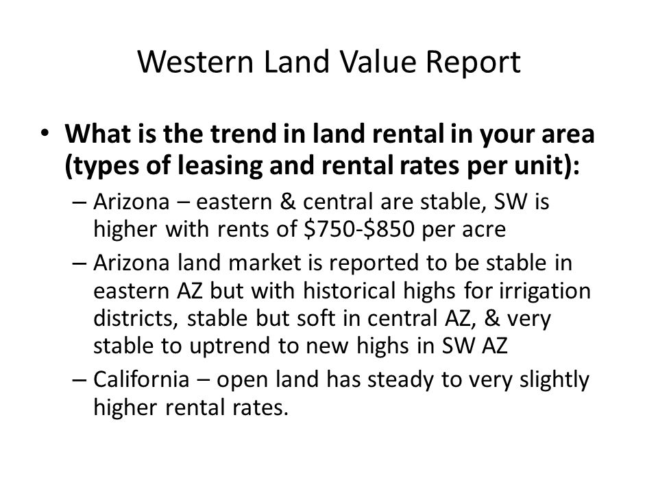 Western Land Value Report What is the trend in land rental in your area (types of leasing and rental rates per unit): – Arizona – eastern & central are stable, SW is higher with rents of $750-$850 per acre – Arizona land market is reported to be stable in eastern AZ but with historical highs for irrigation districts, stable but soft in central AZ, & very stable to uptrend to new highs in SW AZ – California – open land has steady to very slightly higher rental rates.