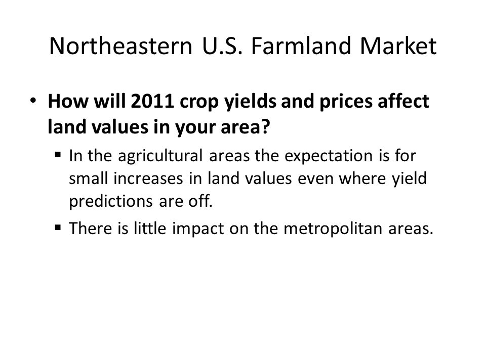 Northeastern U.S. Farmland Market How will 2011 crop yields and prices affect land values in your area?  In the agricultural areas the expectation is