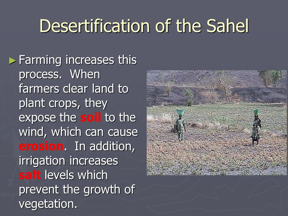► Farming increases this process. When farmers clear land to plant crops, they expose the to the wind, which can cause. In addition, irrigation increa