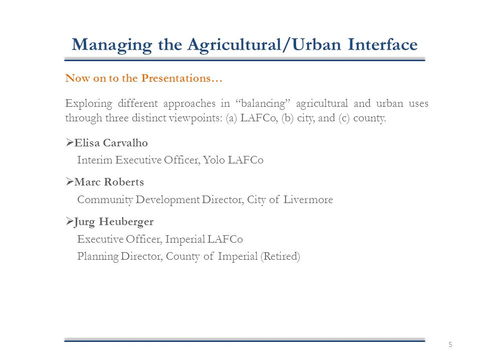 Managing the Agricultural/Urban Interface Now on to the Presentations… Exploring different approaches in balancing agricultural and urban uses through three distinct viewpoints: (a) LAFCo, (b) city, and (c) county.