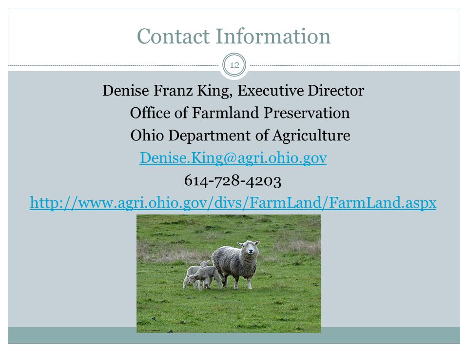 Contact Information Denise Franz King, Executive Director Office of Farmland Preservation Ohio Department of Agriculture Denise.King@agri.ohio.gov 614-728-4203 http://www.agri.ohio.gov/divs/FarmLand/FarmLand.aspx 12