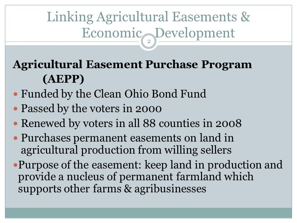 Linking Agricultural Easements & Economic Development Agricultural Easement Purchase Program (AEPP) Funded by the Clean Ohio Bond Fund Passed by the voters in 2000 Renewed by voters in all 88 counties in 2008 Purchases permanent easements on land in agricultural production from willing sellers Purpose of the easement: keep land in production and provide a nucleus of permanent farmland which supports other farms & agribusinesses 2