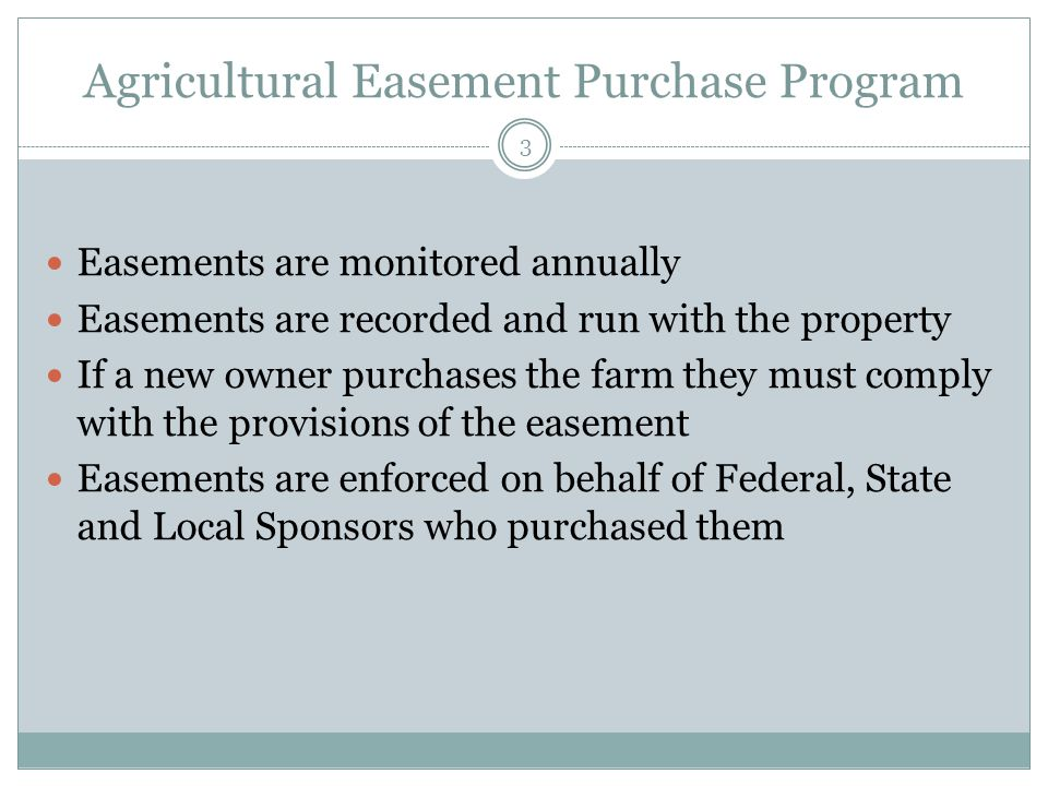Agricultural Easement Purchase Program Easements are monitored annually Easements are recorded and run with the property If a new owner purchases the