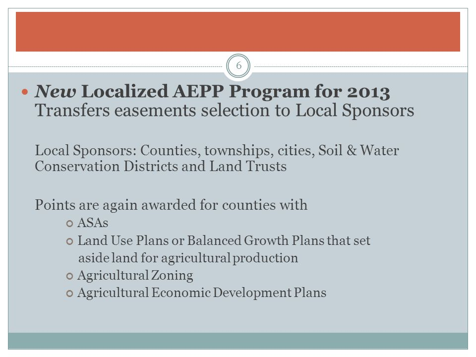 New Localized AEPP Program for 2013 Transfers easements selection to Local Sponsors Local Sponsors: Counties, townships, cities, Soil & Water Conservation Districts and Land Trusts Points are again awarded for counties with ASAs Land Use Plans or Balanced Growth Plans that set aside land for agricultural production Agricultural Zoning Agricultural Economic Development Plans 6