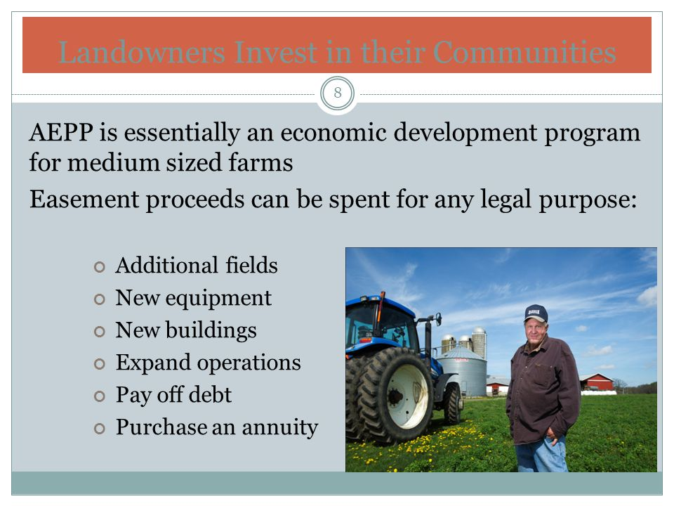 Landowners Invest in their Communities AEPP is essentially an economic development program for medium sized farms Easement proceeds can be spent for any legal purpose: Additional fields New equipment New buildings Expand operations Pay off debt Purchase an annuity 8