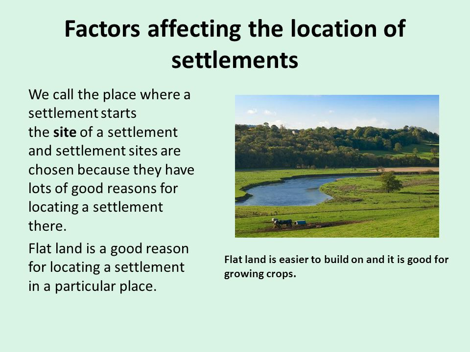Factors affecting the location of settlements We call the place where a settlement starts the site of a settlement and settlement sites are chosen bec