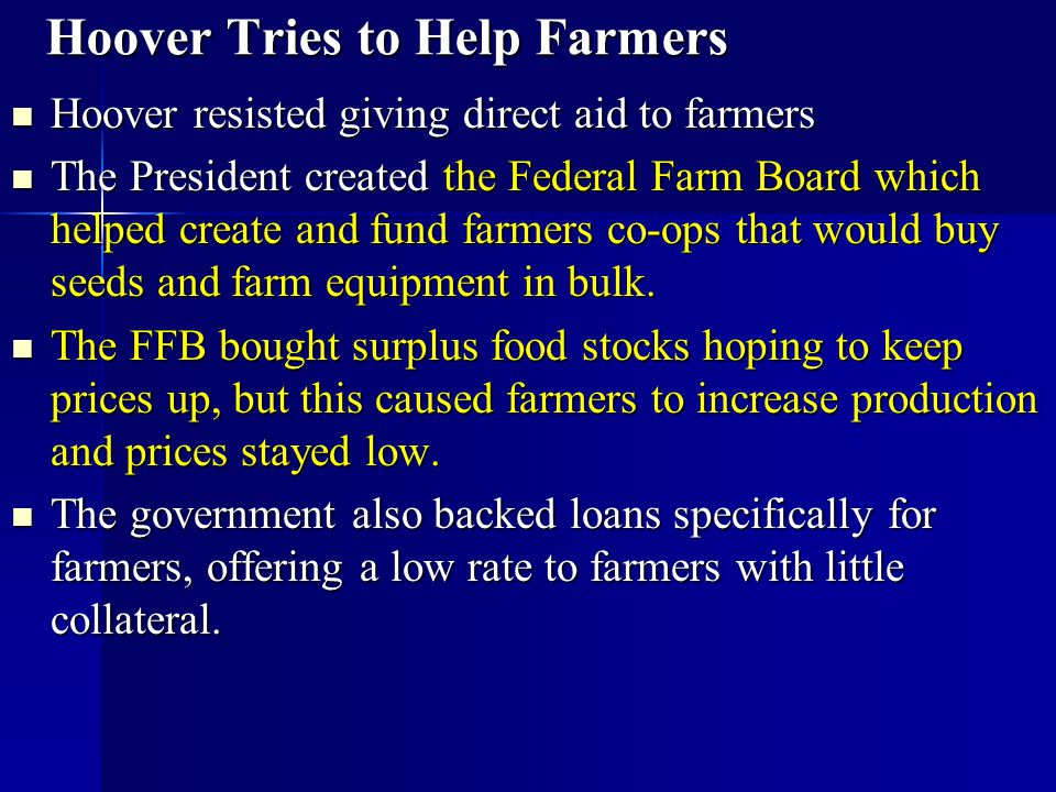 Hoover Tries to Help Farmers Hoover resisted giving direct aid to farmers Hoover resisted giving direct aid to farmers The President created the Feder