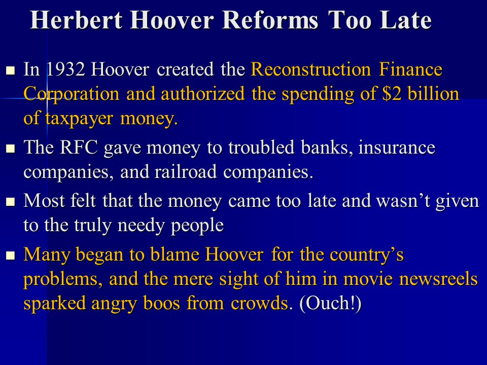 Herbert Hoover Reforms Too Late In 1932 Hoover created the Reconstruction Finance Corporation and authorized the spending of $2 billion of taxpayer mo