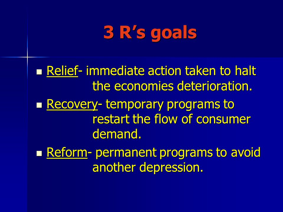 3 R's goals Relief- immediate action taken to halt the economies deterioration. Relief- immediate action taken to halt the economies deterioration. Re