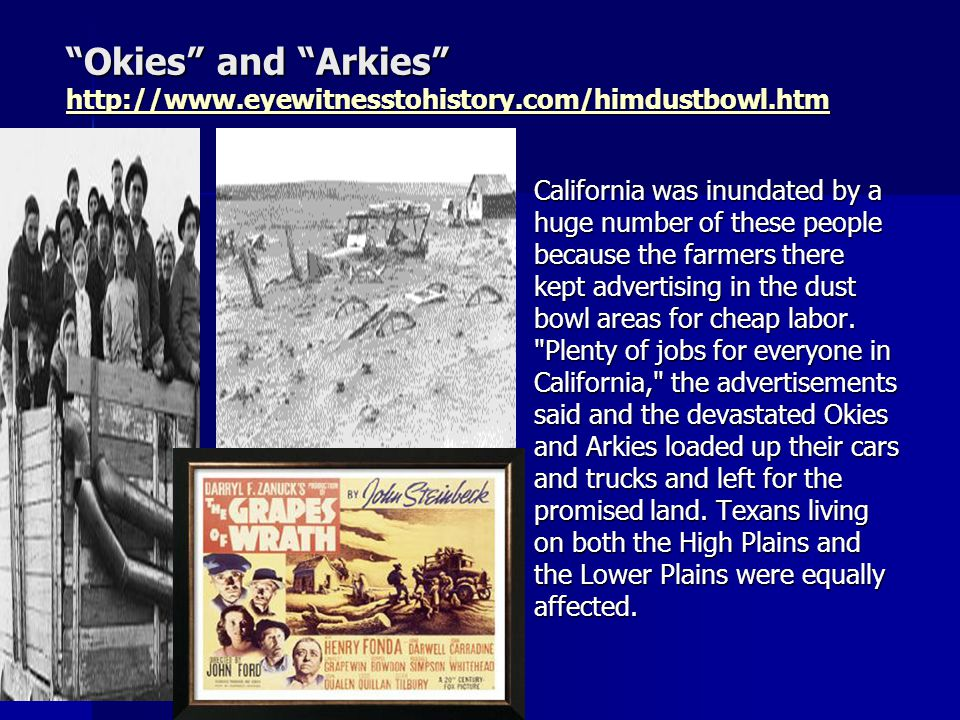 Okies and Arkies http://www.eyewitnesstohistory.com/himdustbowl.htm http://www.eyewitnesstohistory.com/himdustbowl.htm California was inundated by a huge number of these people because the farmers there kept advertising in the dust bowl areas for cheap labor.