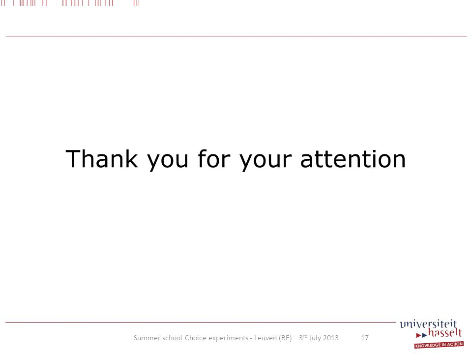Thank you for your attention Summer school Choice experiments - Leuven (BE) – 3 rd July 2013 17
