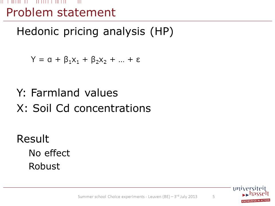 Problem statement Hedonic pricing analysis (HP) Y: Farmland values X: Soil Cd concentrations Result No effect Robust Summer school Choice experiments - Leuven (BE) – 3 rd July 2013 5 Y = α + β 1 x 1 + β 2 x 2 + … + ε