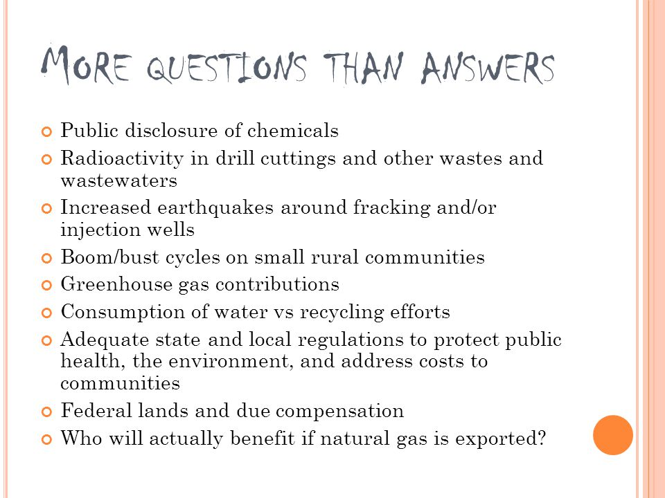 M ORE QUESTIONS THAN ANSWERS Public disclosure of chemicals Radioactivity in drill cuttings and other wastes and wastewaters Increased earthquakes around fracking and/or injection wells Boom/bust cycles on small rural communities Greenhouse gas contributions Consumption of water vs recycling efforts Adequate state and local regulations to protect public health, the environment, and address costs to communities Federal lands and due compensation Who will actually benefit if natural gas is exported