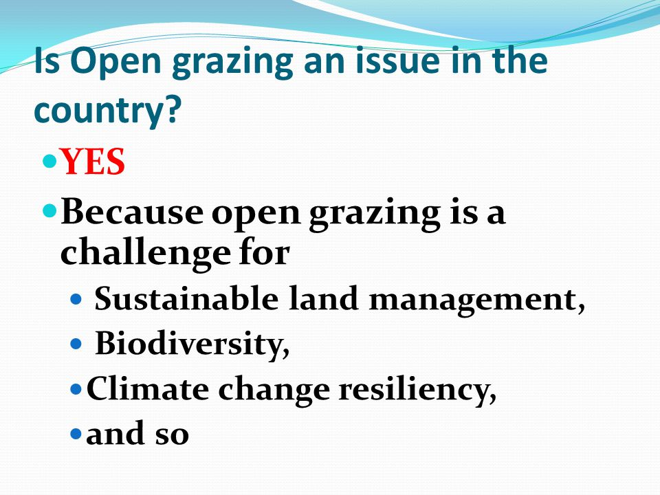Is Open grazing an issue in the country? YES Because open grazing is a challenge for Sustainable land management, Biodiversity, Climate change resilie