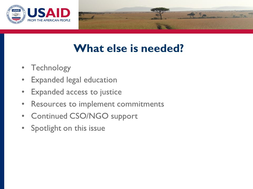 What else is needed? Technology Expanded legal education Expanded access to justice Resources to implement commitments Continued CSO/NGO support Spotl