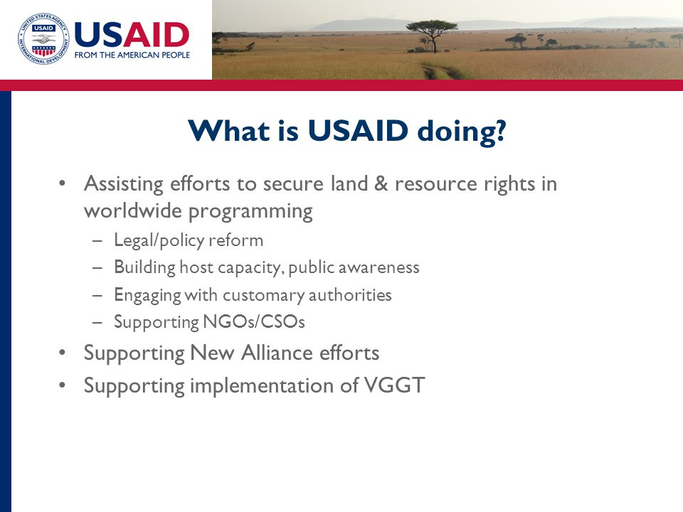 What is USAID doing? Assisting efforts to secure land & resource rights in worldwide programming –Legal/policy reform –Building host capacity, public