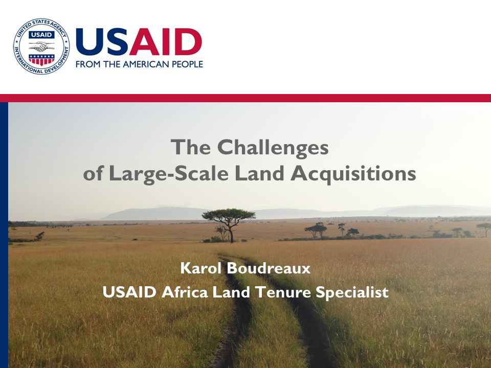 The Challenges of Large-Scale Land Acquisitions Karol Boudreaux USAID Africa Land Tenure Specialist