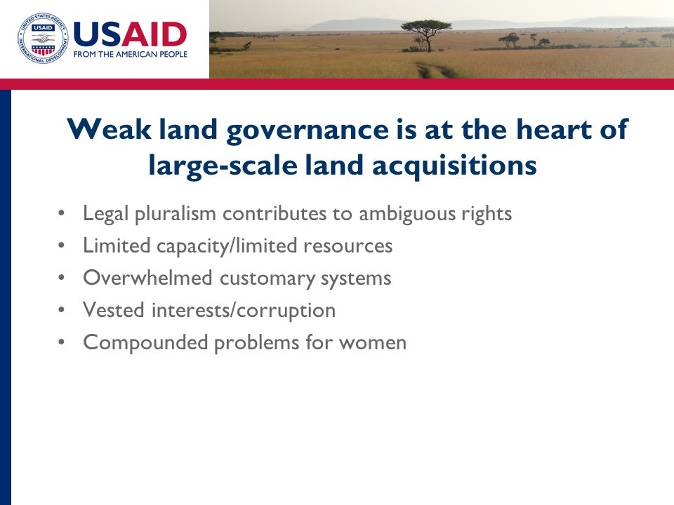 Weak land governance is at the heart of large-scale land acquisitions Legal pluralism contributes to ambiguous rights Limited capacity/limited resourc