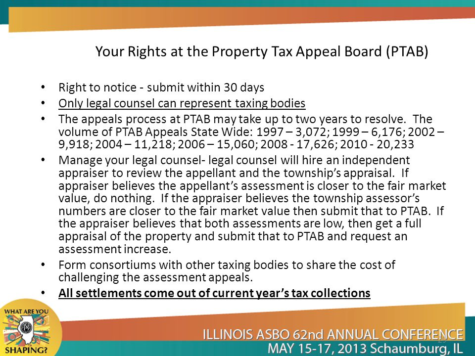 Your Rights at the Property Tax Appeal Board (PTAB) Right to notice - submit within 30 days Only legal counsel can represent taxing bodies The appeals process at PTAB may take up to two years to resolve.