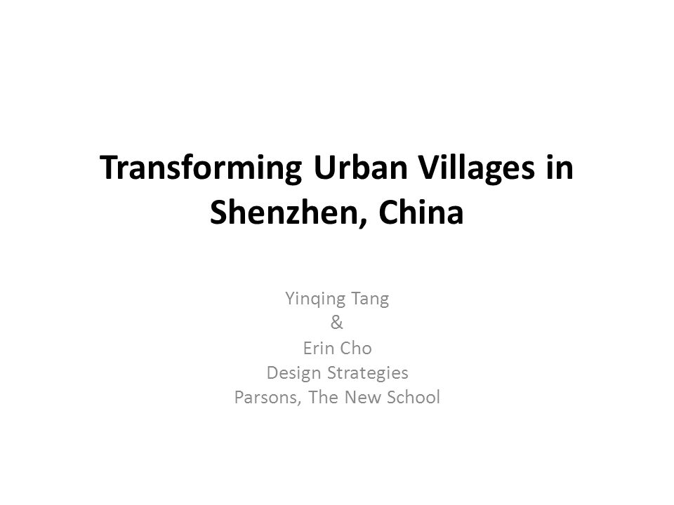 Transforming Urban Villages in Shenzhen, China Yinqing Tang & Erin Cho Design Strategies Parsons, The New School