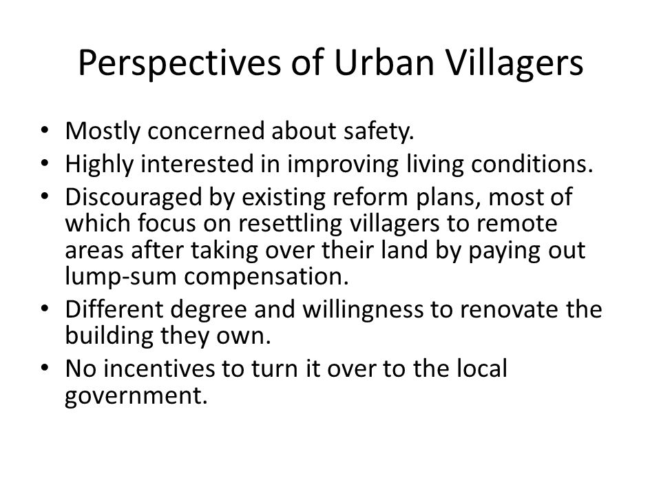 Perspectives of Urban Villagers Mostly concerned about safety. Highly interested in improving living conditions. Discouraged by existing reform plans,