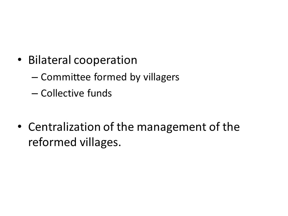 Bilateral cooperation – Committee formed by villagers – Collective funds Centralization of the management of the reformed villages.