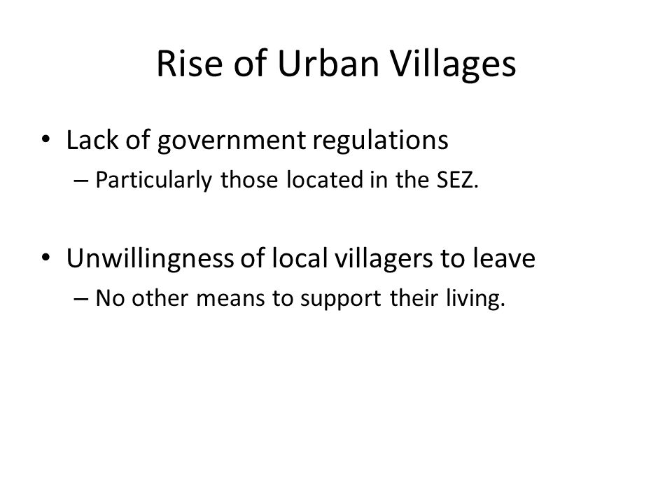 Rise of Urban Villages Lack of government regulations – Particularly those located in the SEZ. Unwillingness of local villagers to leave – No other me