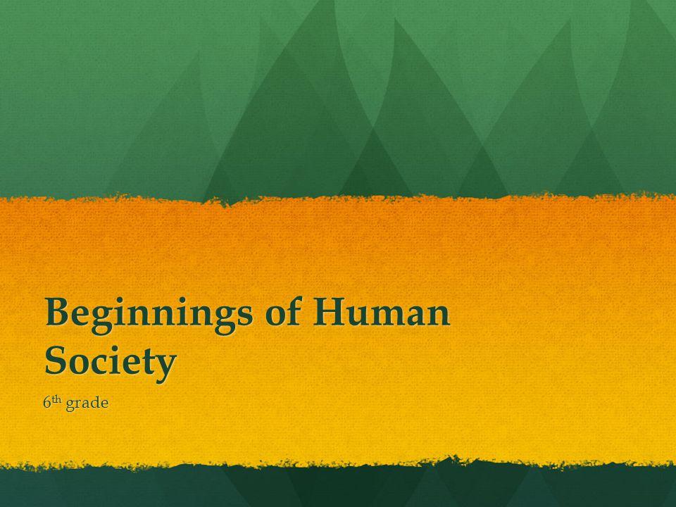 Beginnings of Human Society 6 th grade
