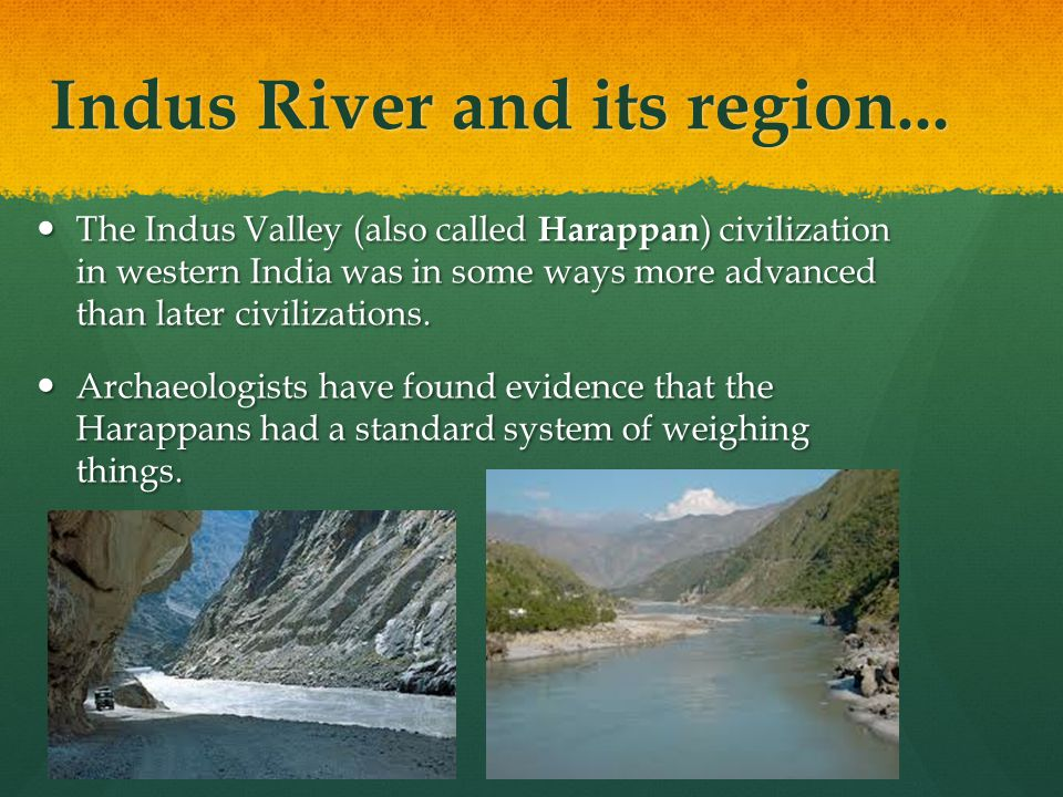 Indus River and its region... The Indus Valley (also called Harappan ) civilization in western India was in some ways more advanced than later civiliz
