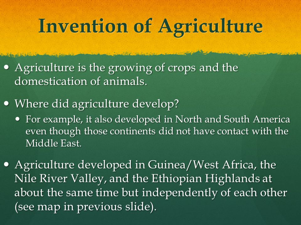 Invention of Agriculture Agriculture is the growing of crops and the domestication of animals. Agriculture is the growing of crops and the domesticati