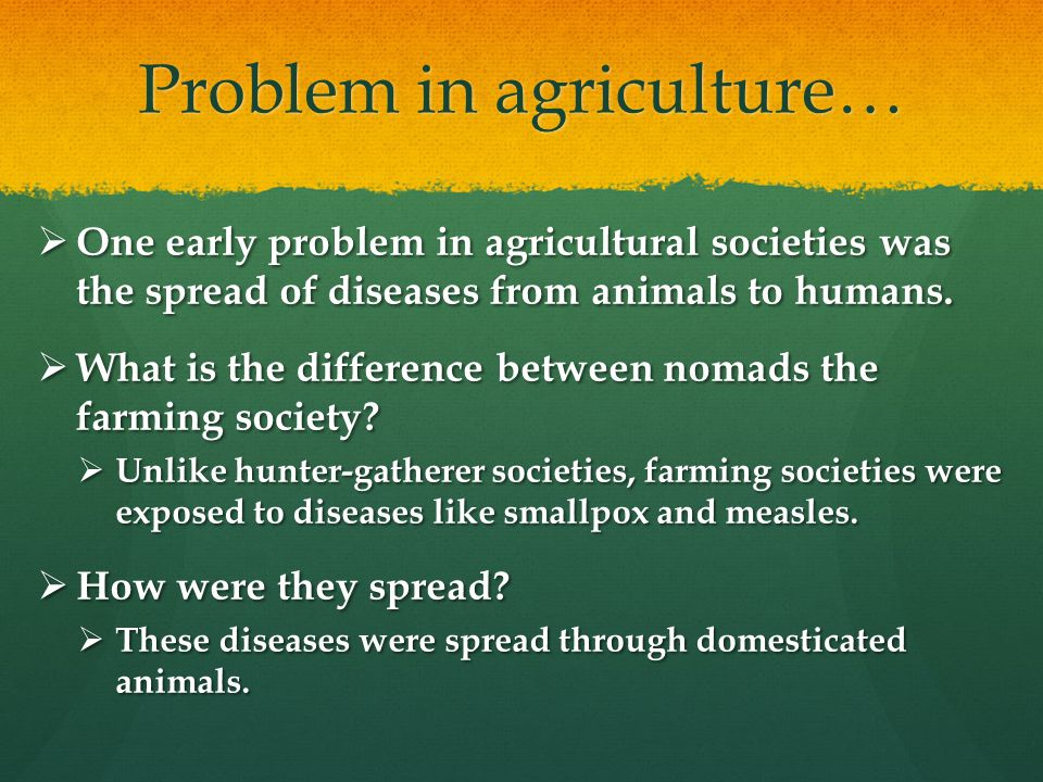 Problem in agriculture…  One early problem in agricultural societies was the spread of diseases from animals to humans.  What is the difference betw