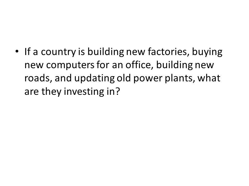 If a country is building new factories, buying new computers for an office, building new roads, and updating old power plants, what are they investing in