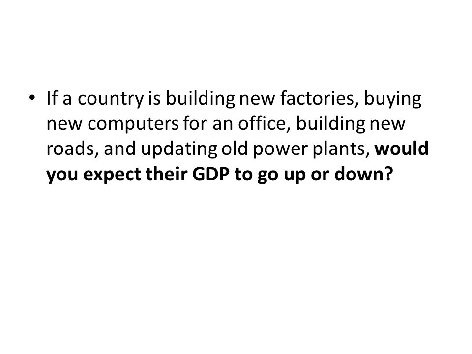 If a country is building new factories, buying new computers for an office, building new roads, and updating old power plants, would you expect their GDP to go up or down