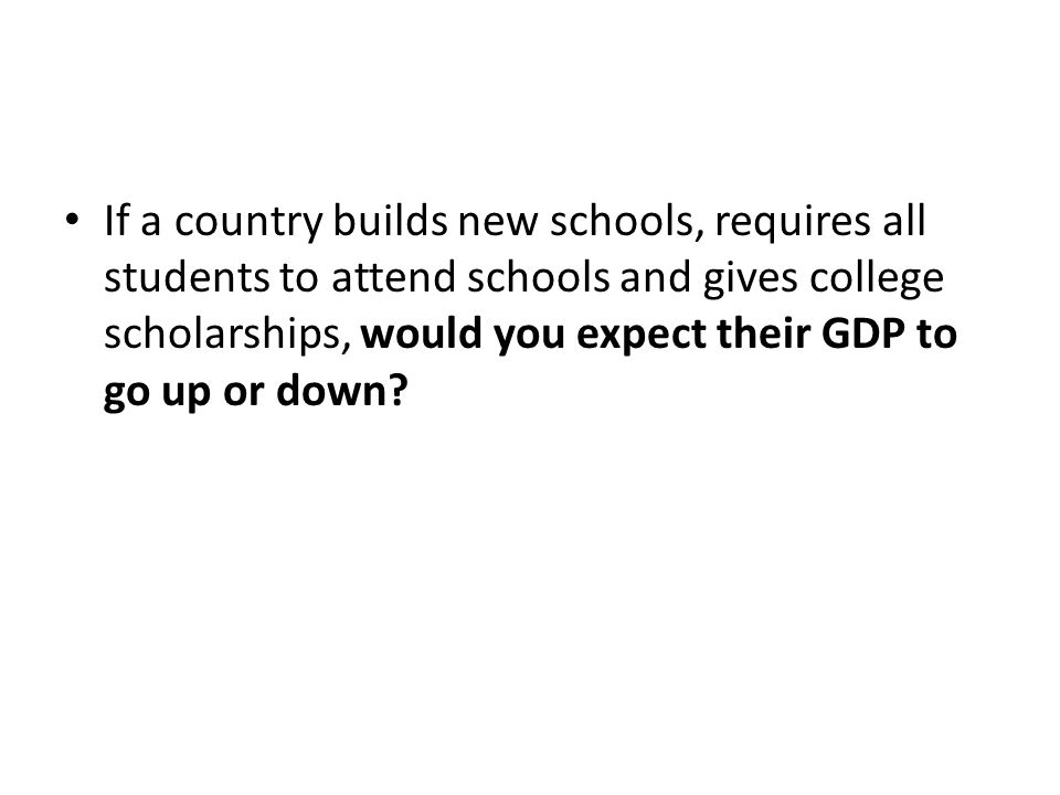 If a country builds new schools, requires all students to attend schools and gives college scholarships, would you expect their GDP to go up or down
