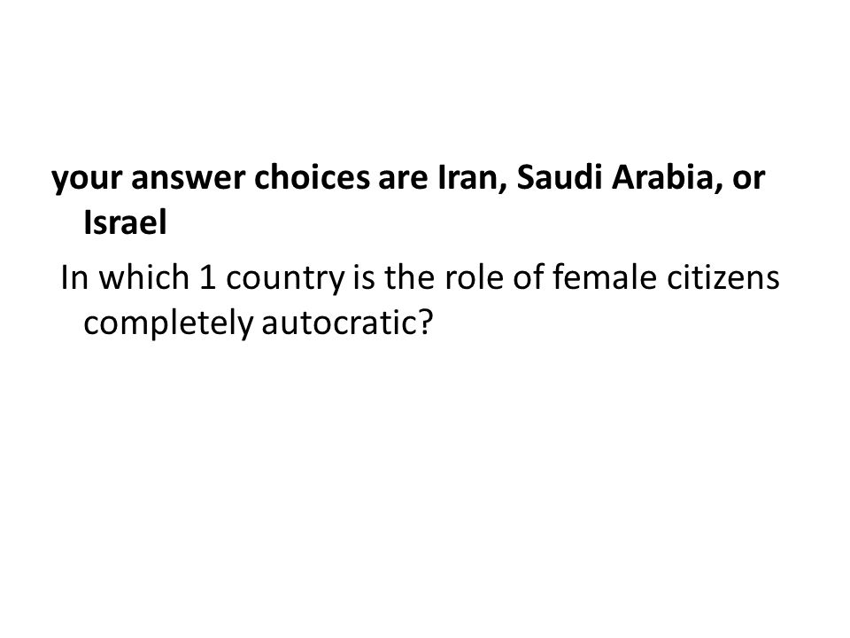 your answer choices are Iran, Saudi Arabia, or Israel In which 1 country is the role of female citizens completely autocratic