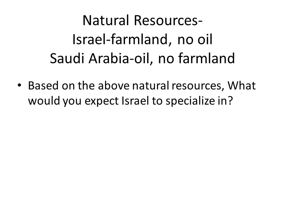 Natural Resources- Israel-farmland, no oil Saudi Arabia-oil, no farmland Based on the above natural resources, What would you expect Israel to specialize in
