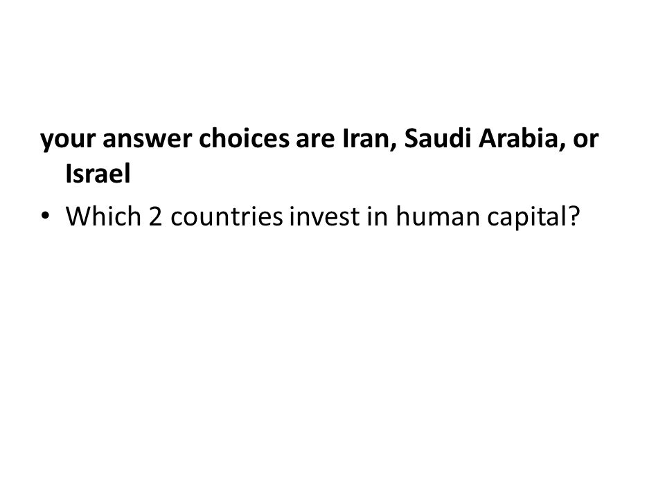 your answer choices are Iran, Saudi Arabia, or Israel Which 2 countries invest in human capital
