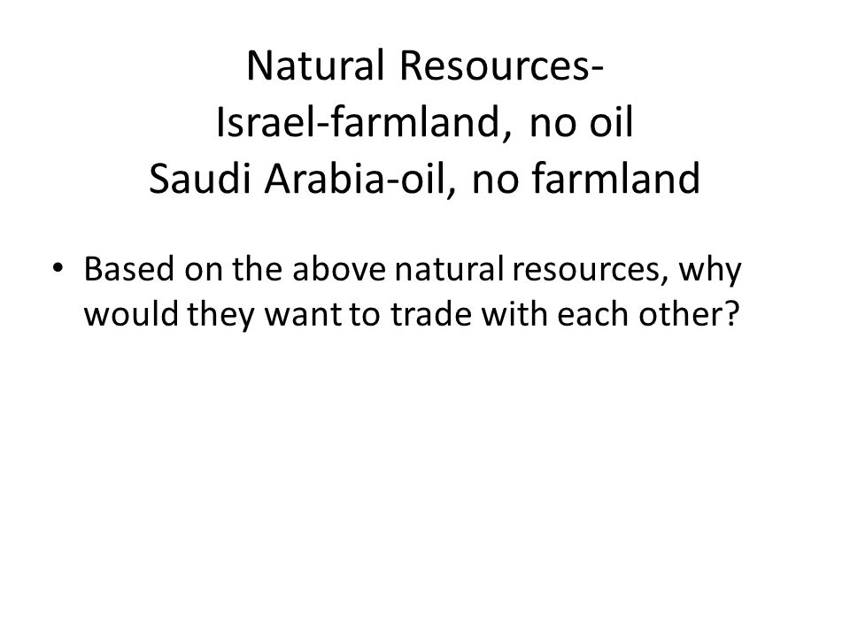 Natural Resources- Israel-farmland, no oil Saudi Arabia-oil, no farmland Based on the above natural resources, why would they want to trade with each other
