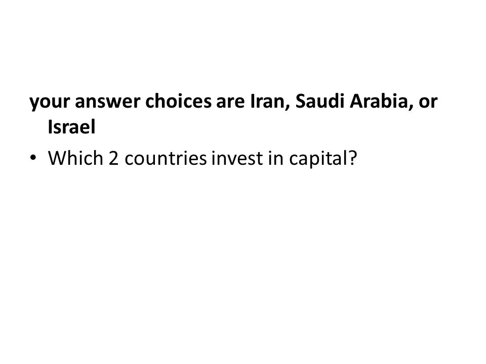 your answer choices are Iran, Saudi Arabia, or Israel Which 2 countries invest in capital