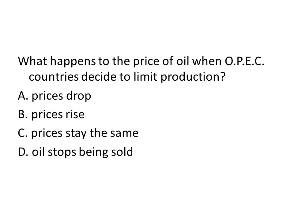 What happens to the price of oil when O.P.E.C. countries decide to limit production.