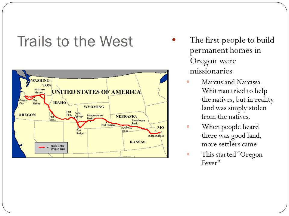 Trails to the West The first people to build permanent homes in Oregon were missionaries Marcus and Narcissa Whitman tried to help the natives, but in
