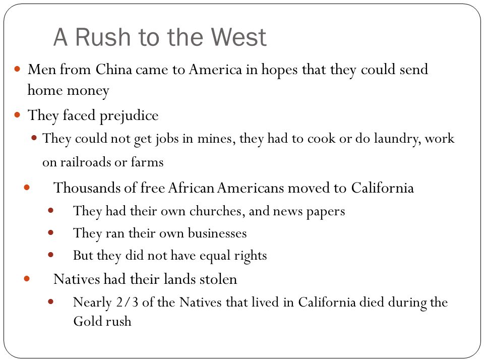 A Rush to the West Men from China came to America in hopes that they could send home money They faced prejudice They could not get jobs in mines, they